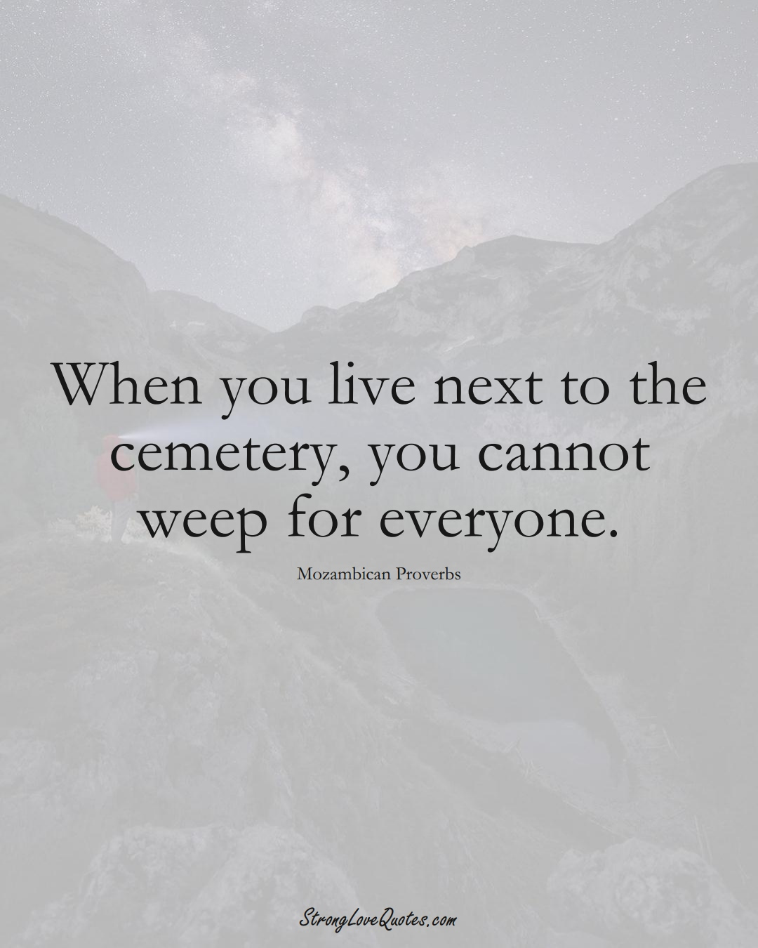 When you live next to the cemetery, you cannot weep for everyone. (Mozambican Sayings);  #AfricanSayings