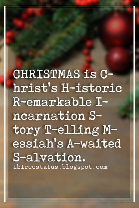 Merry Christmas Quotes, CHRISTMAS is C-hrist's H-istoric R-emarkable I-ncarnation S-tory T-elling M-essiah's A-waited S-alvation. - Jose B. Cabajar
