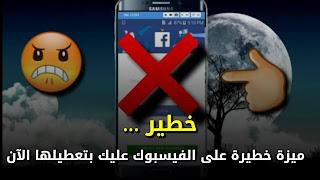 خطير جدا، ميزة خطيرة أضافها الفيسبوك عليك بتعطيلها الآن