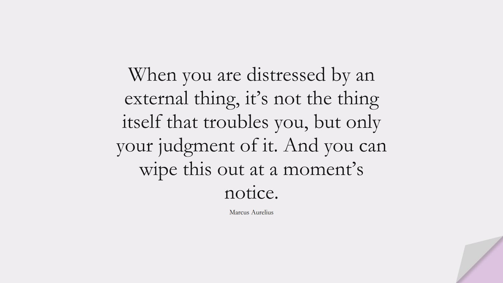 When you are distressed by an external thing, it's not the thing itself that troubles you, but only your judgment of it. And you can wipe this out at a moment's notice. (Marcus Aurelius);  #FearQuotes
