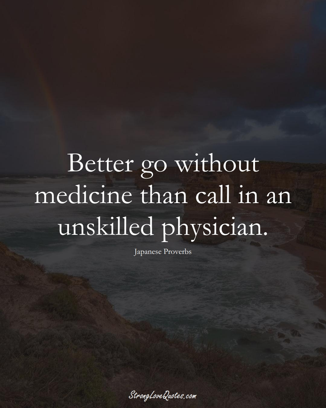 Better go without medicine than call in an unskilled physician. (Japanese Sayings);  #AsianSayings