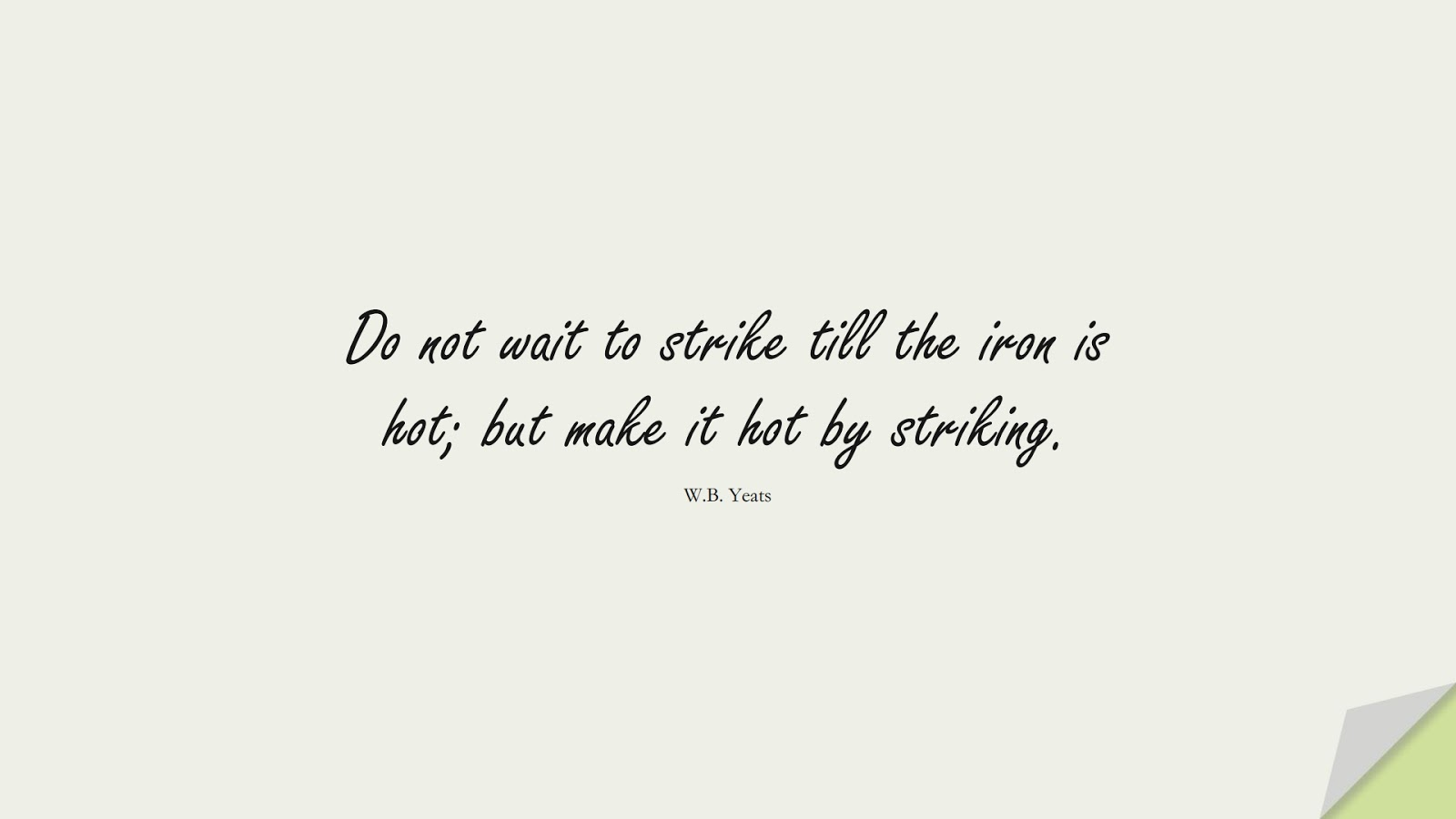 Do not wait to strike till the iron is hot; but make it hot by striking. (W.B. Yeats);  #InspirationalQuotes