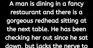 "Granniesjokes.com  A man is dining in a fancy restaurant and there is a gorgeous redhead sitting at the next table. He has been checking her out since he sat down, but lacks the nerve to talk with her.    Suddenly she sneezes, and her glass eye comes flying out of its socket towards the man.    He reflexively reaches out, grabs it out of the air, and hands it back.    Oh my, I am so sorry, "" the woman says as she pops her eye back in place.    ""Let me buy your dinner to make it up to you, "" she says.    They enjoy a wonderful dinner together, and afterwards they go to the theater followed by drinks. They talk, they laugh, she shares her deepest dreams and he shares his. She listens.    After paying for everything, she asks him if he would like to come to her place for a nightcap and stay for breakfast.    They had a wonderful, wonderful time.    The next morning, she cooks a gourmet meal with all the trimmings. The guy is amazed! ! Everything had been SO incredible! !! !    ""You know, "" he said, ""you are the perfect woman. Are you this nice to every guy you meet? ""    ""No, "" she replies. . . . . . ""  She says:    ""You just happened to catch my eye."""
