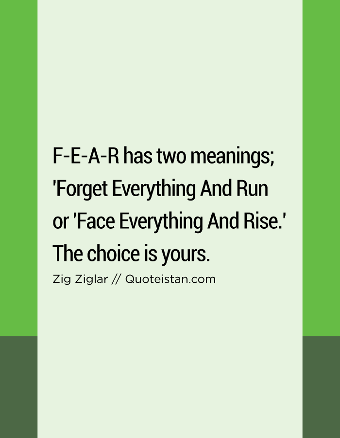 F-E-A-R has two meanings; 'Forget Everything And Run or 'Face Everything And Rise.' The choice is yours.