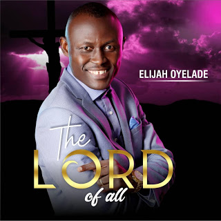 DOWNLOAD MP3: The Lord Of All - Elijah Oyelade Oyelade