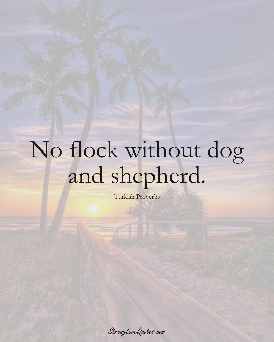 No flock without dog and shepherd. (Turkish Sayings);  #MiddleEasternSayings