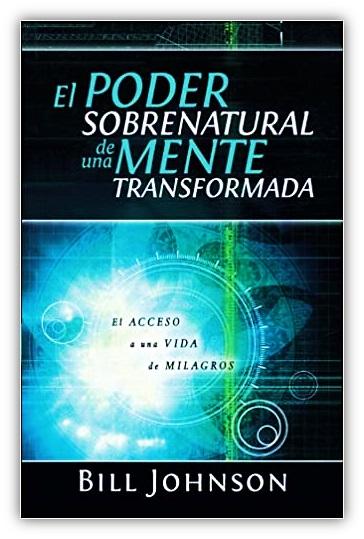 El Poder Sobrenatural de una Mente Transformada. El Acceso a una Vida de Milagros - Bill Johnson