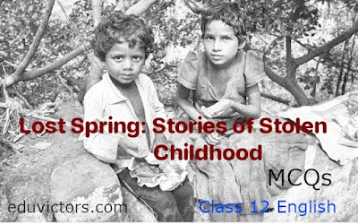 Class 12 English: Chapter 2 - Lost Spring: Stories of Stolen Childhood (MCQs)(#class12English)(#cbse2021Term1)(#eduvictors)