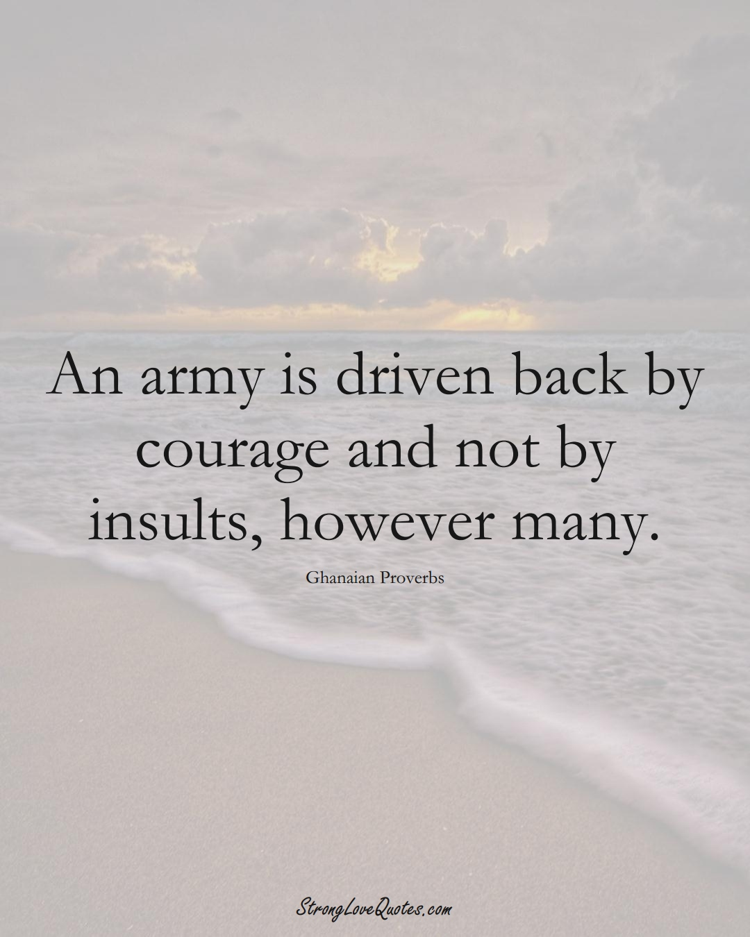An army is driven back by courage and not by insults, however many. (Ghanaian Sayings);  #AfricanSayings