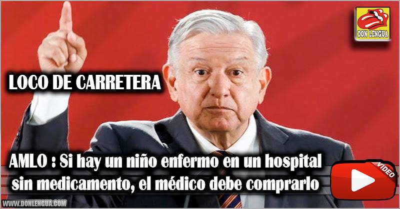 AMLO : Si hay un niño enfermo en un hospital sin medicamento el médico debe comprarlo