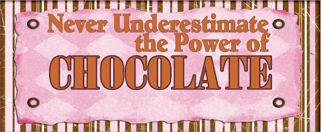 """Never underestimate the Power of Chocolate"""