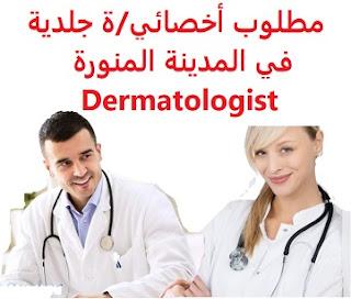وظائف السعودية مطلوب أخصائي/ة جلدية في المدينة المنورة Dermatologist