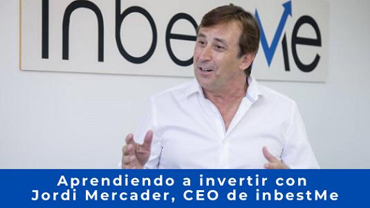 Aprendiendo a invertir con Jordi Mercader CEO de inbestMe