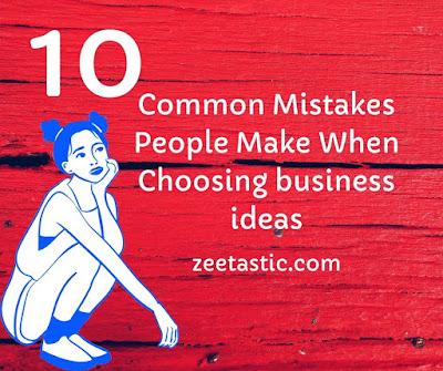Choosing a Business Idea? The 10 Common Mistakes | ZeeTastic