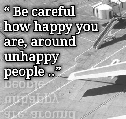 Quotes: Be careful how HAPPY You are, around UNHAPPY People..