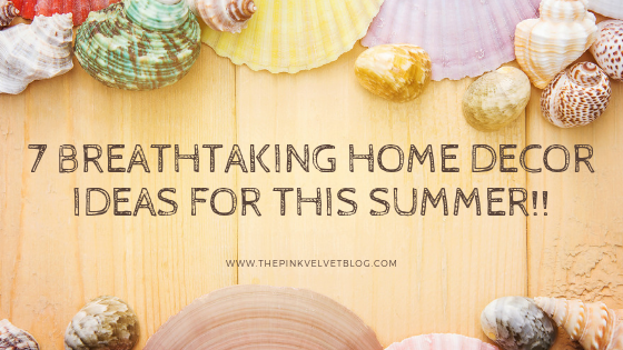 7 Breathtaking Home Decor Ideas for this Summer!!