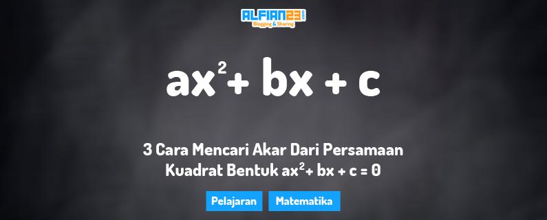 3 Cara Mencari Akar Dari Persamaan Kuadrat Bentuk Ax Sup 2 Sup Bx C 0 Alfian23
