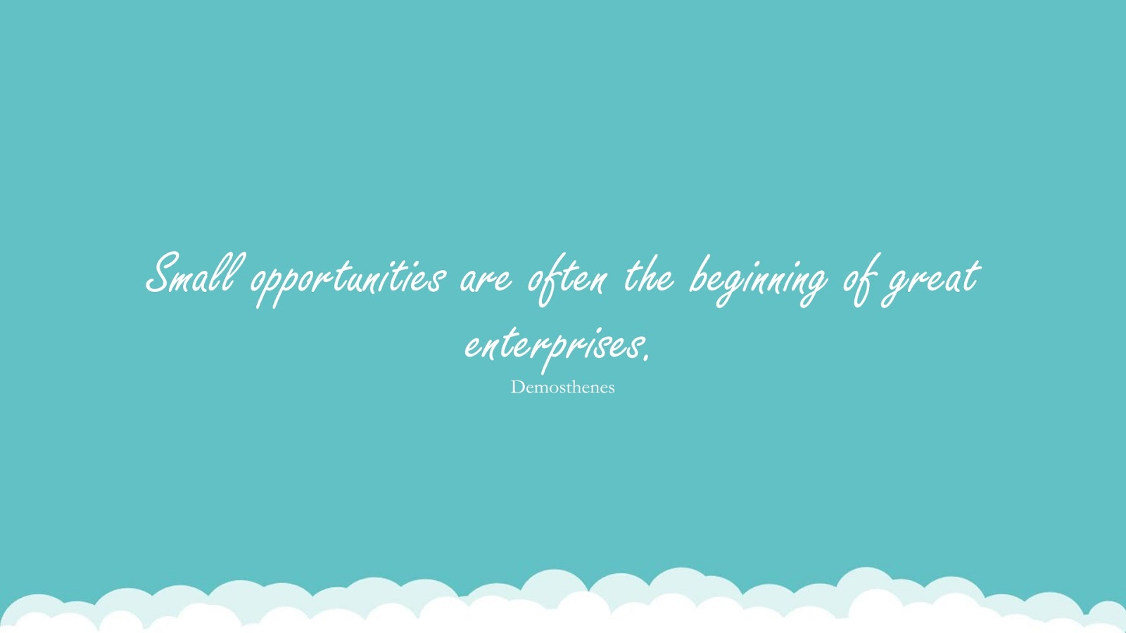 Small opportunities are often the beginning of great enterprises. (Demosthenes);  #SuccessQuotes