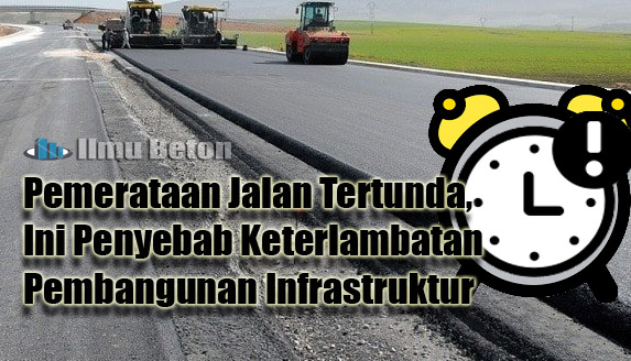 Pemerataan Jalan Tertunda, Ini Penyebab Keterlambatan Pembangunan Infrastruktur