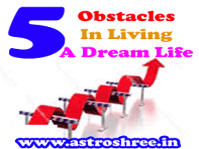 5 Obstacles In Living a Dream Life  and solutions by astrologer