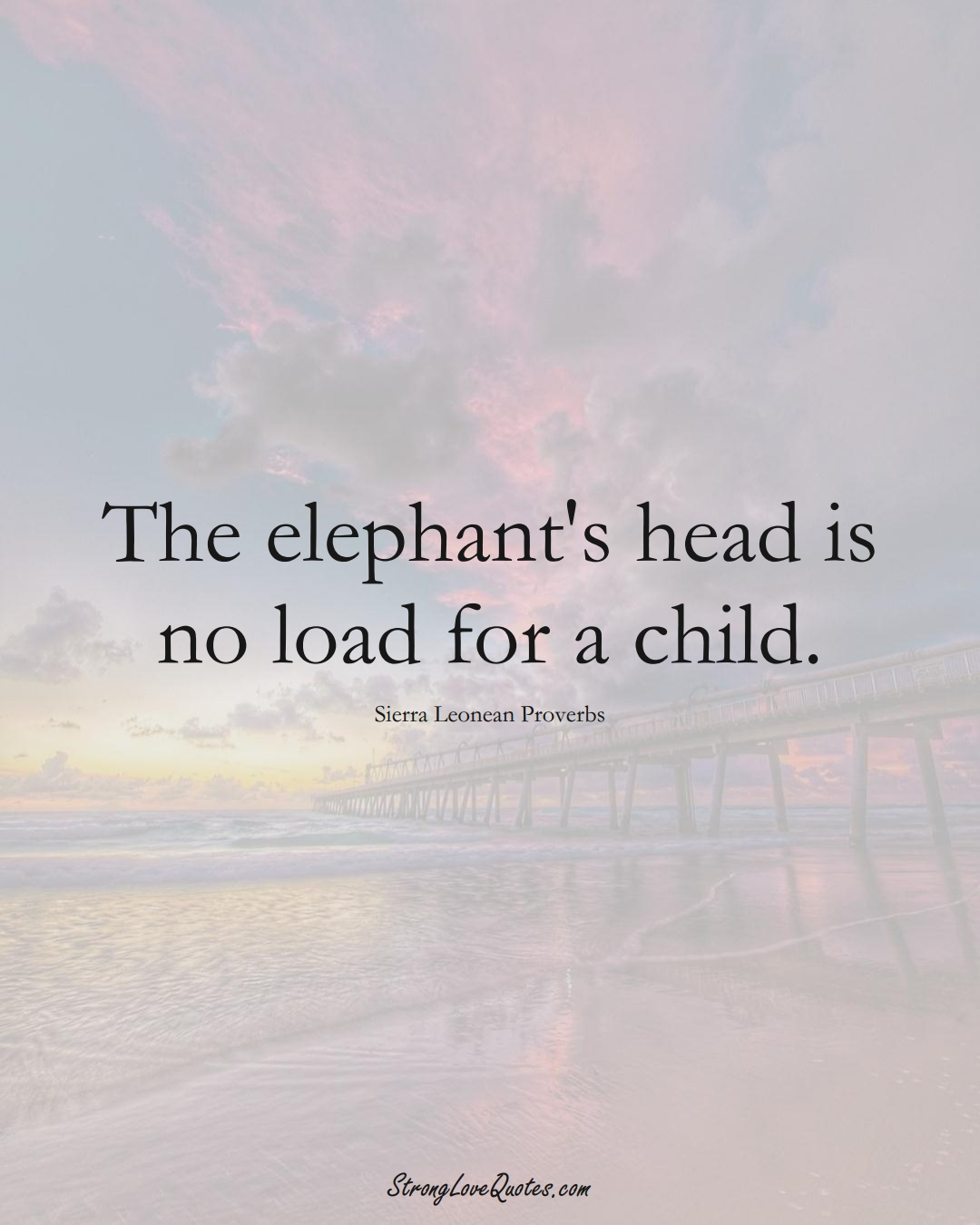 The elephant's head is no load for a child. (Sierra Leonean Sayings);  #AfricanSayings