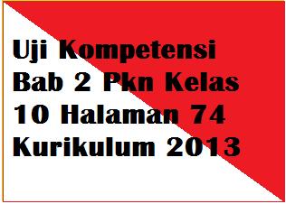Uji Kompetensi Bab 2 Pkn Kelas 10 Halaman 74 Kurikulum 2013 Operator Sekolah