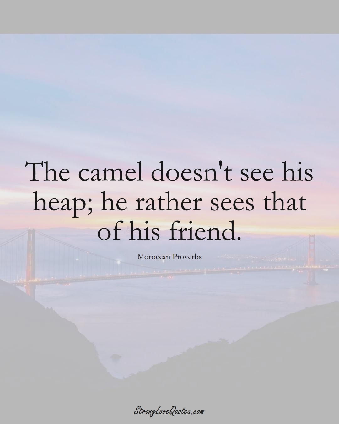 The camel doesn't see his heap; he rather sees that of his friend. (Moroccan Sayings);  #AfricanSayings