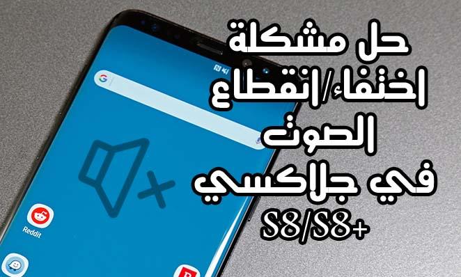 حل مشكلة انقطاع اختفاء الصوت في جلاكسي S8 S8