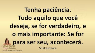 Tenha paciência. Tudo aquilo que você deseja, se for verdadeiro, e o mais importante: Se for para ser seu, acontecerá. Shakespeare