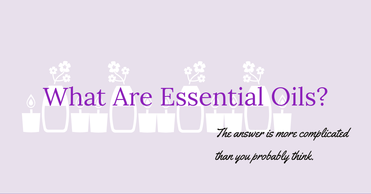 What, exactly, is an essential oil?