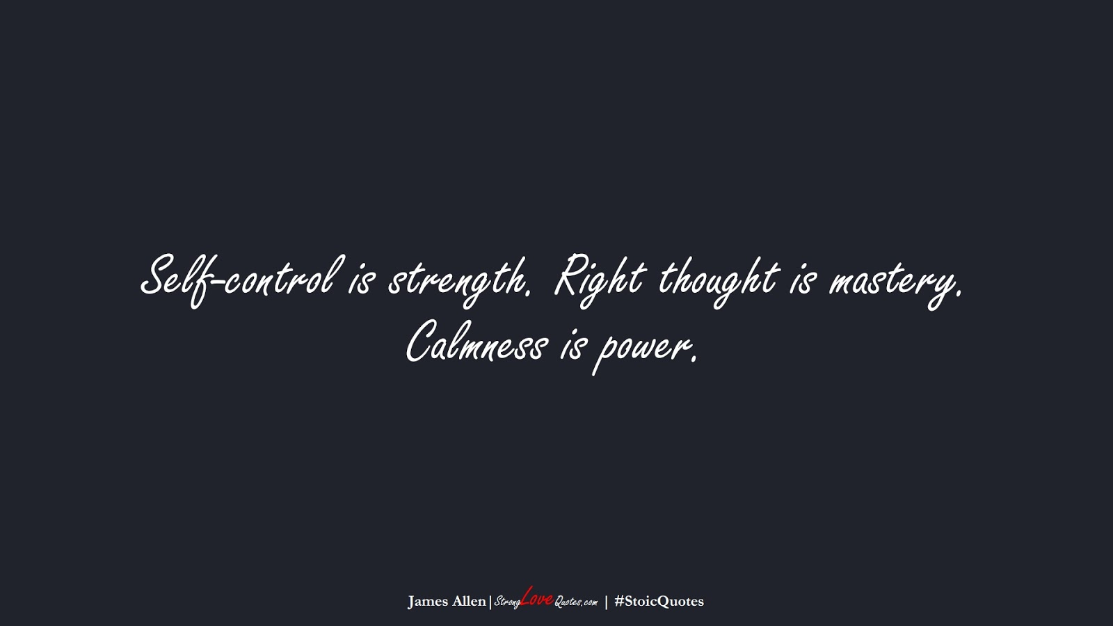 Self-control is strength. Right thought is mastery. Calmness is power. (James Allen);  #StoicQuotes