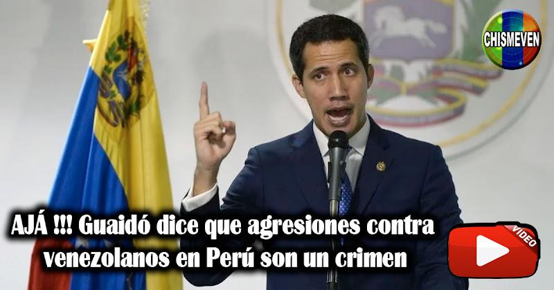 AJÁ !!! Guaidó dice que agresiones contra venezolanos en Perú son un crimen