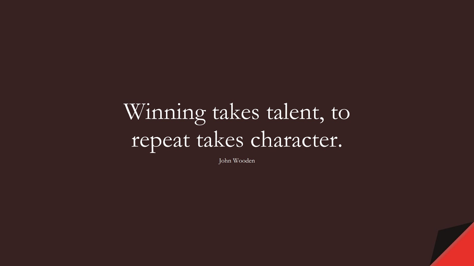 Winning takes talent, to repeat takes character. (John Wooden);  #CharacterQuotes