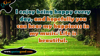 beautiful quote - I enjoy being happy every day, and hopefully you can hear my happiness in my music.