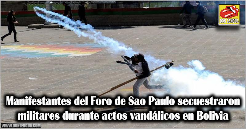 Manifestantes del Foro de Sao Paulo secuestraron militares durante actos vandálicos en Bolivia