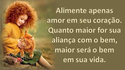 Alimente apenas amor em seu coração. Quanto maior for sua aliança com o bem, maior será o bem em sua vida.