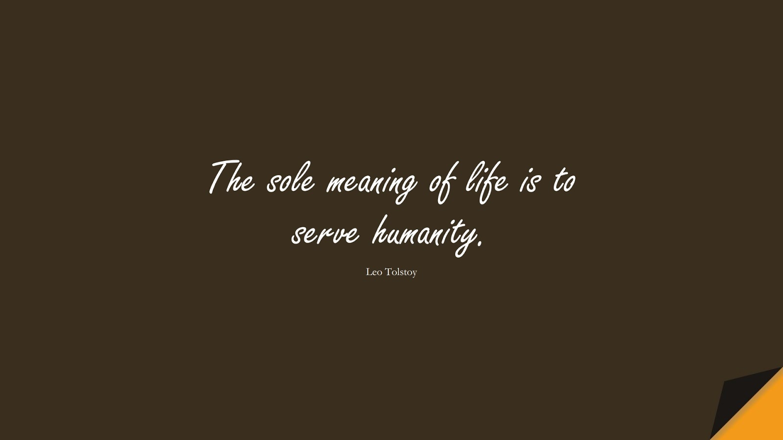 The sole meaning of life is to serve humanity. (Leo Tolstoy);  #ShortQuotes