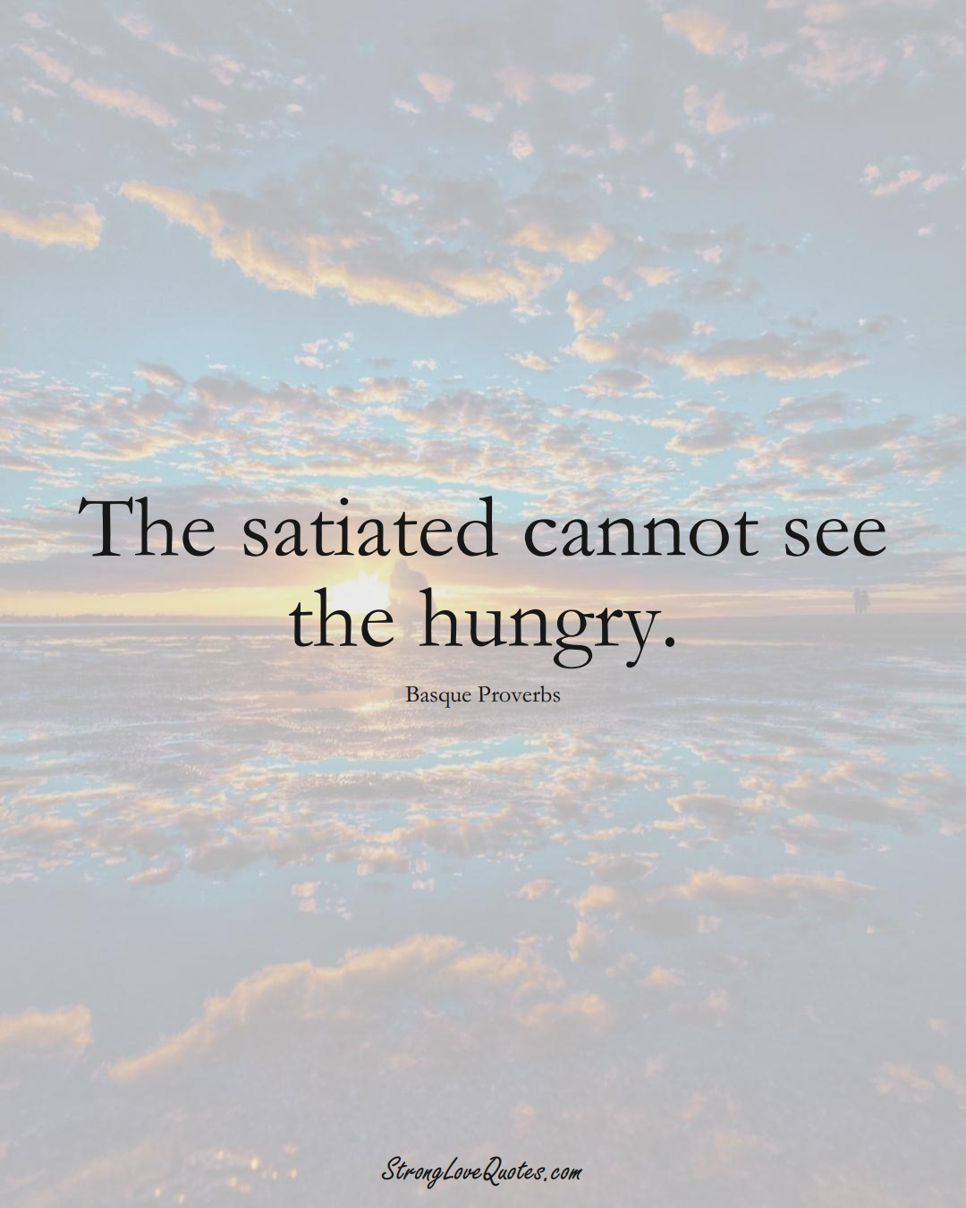 The satiated cannot see the hungry. (Basque Sayings);  #EuropeanSayings