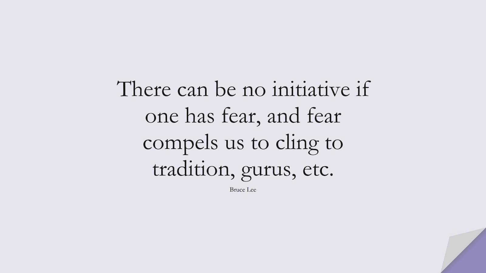 There can be no initiative if one has fear, and fear compels us to cling to tradition, gurus, etc. (Bruce Lee);  #FearQuotes