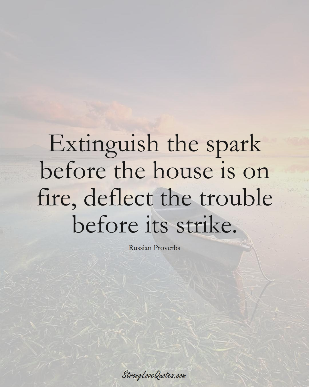 Extinguish the spark before the house is on fire, deflect the trouble before its strike. (Russian Sayings);  #AsianSayings