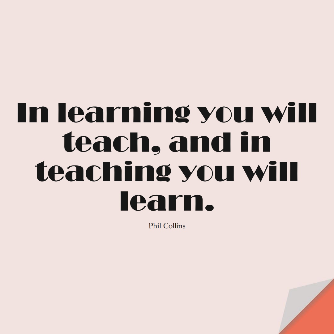 In learning you will teach, and in teaching you will learn. (Phil Collins);  #LearningQuotes