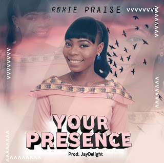 MUSIC: ROXIE PRAISE- YOUR PRESENCE