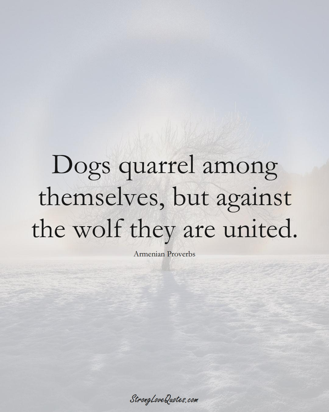 Dogs quarrel among themselves, but against the wolf they are united. (Armenian Sayings);  #AsianSayings
