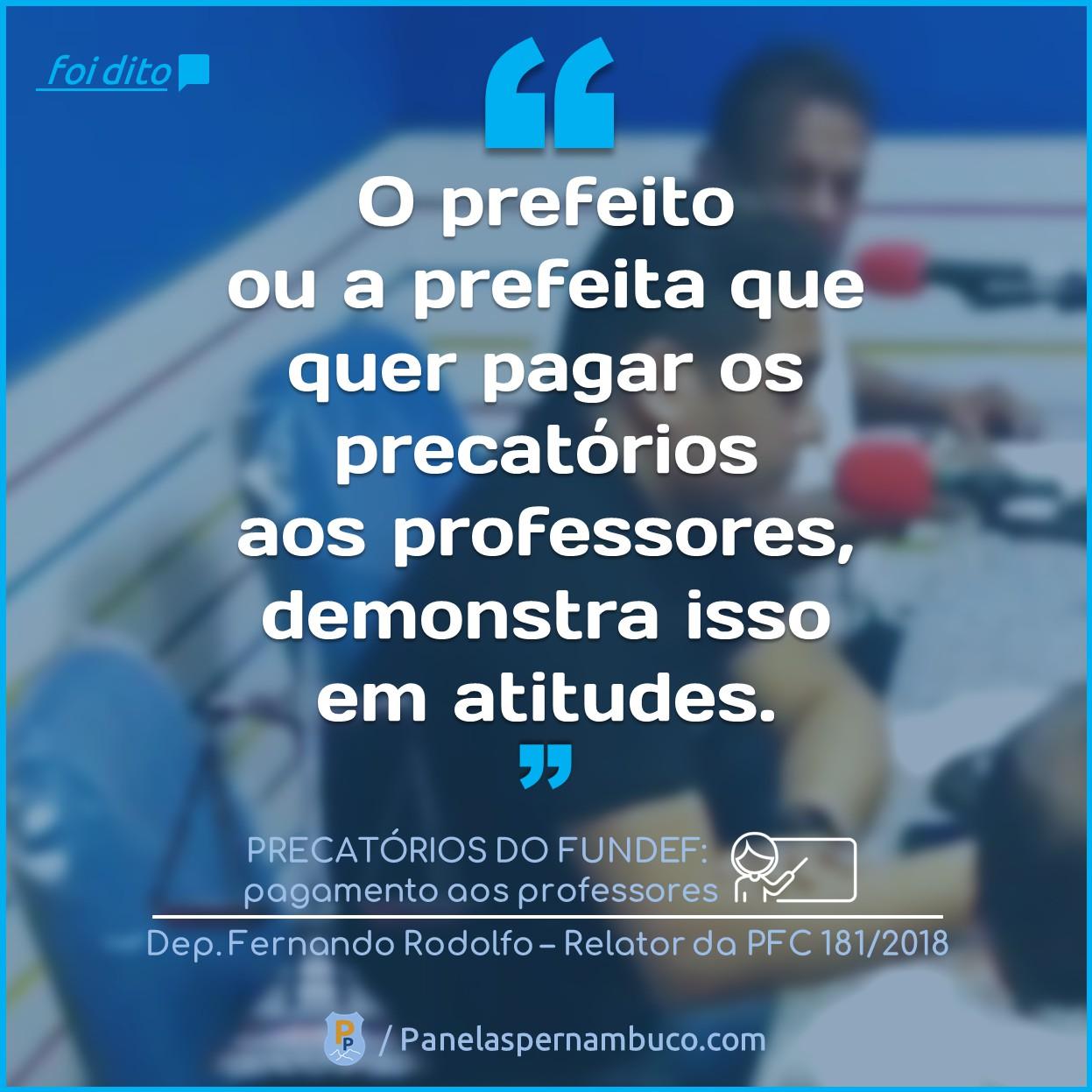 """""""O prefeito  ou a prefeita que  quer pagar os  precatórios  aos professores,  demostra isso  em atitudes."""" Dito por: Deputador Fernando Rodolfo"""