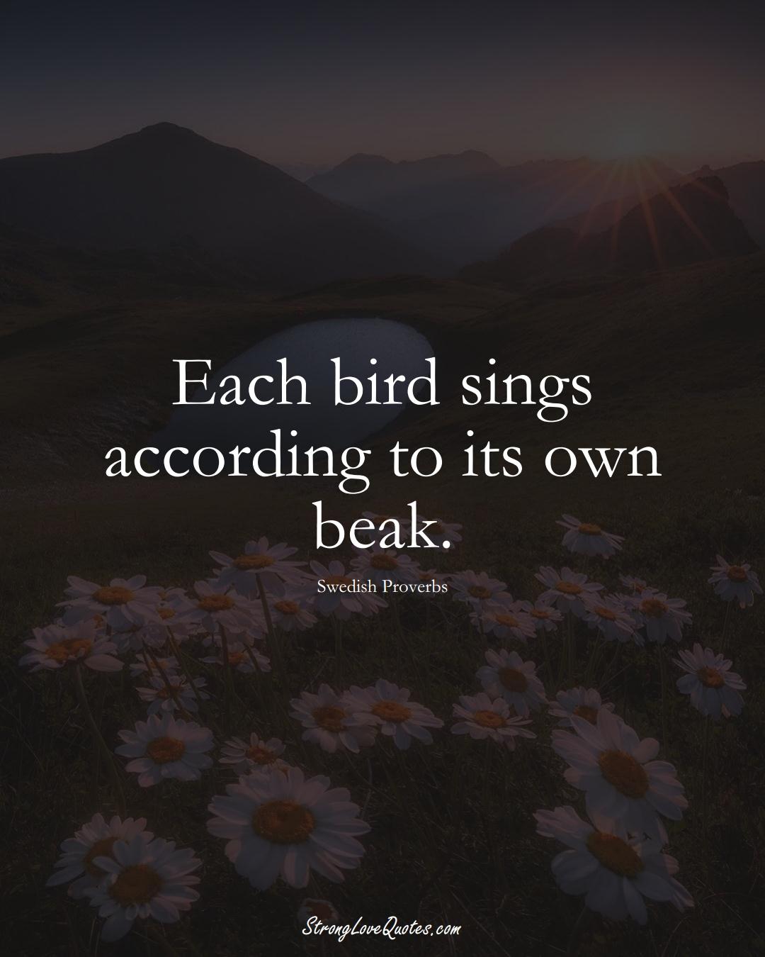 Each bird sings according to its own beak. (Swedish Sayings);  #EuropeanSayings