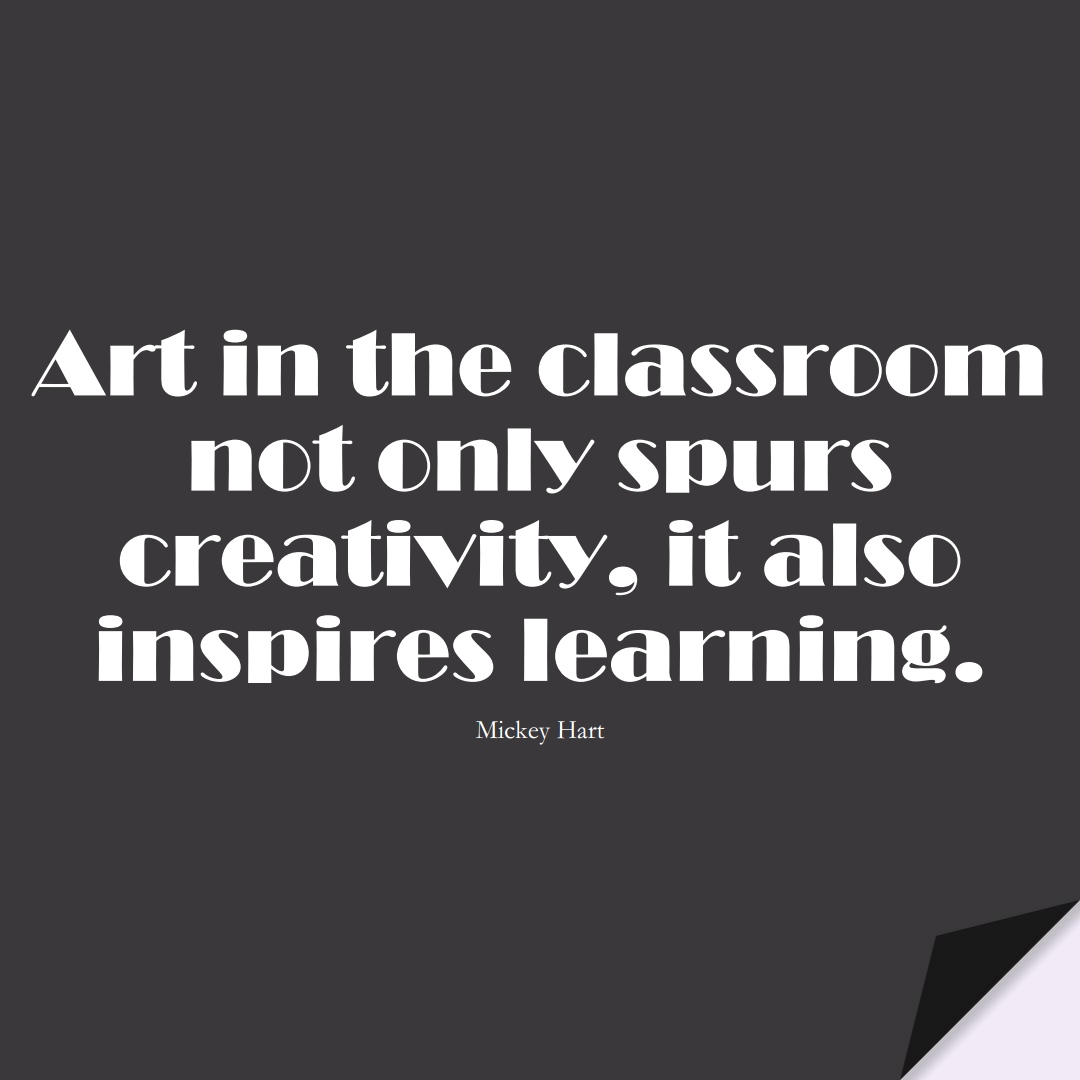 Art in the classroom not only spurs creativity, it also inspires learning. (Mickey Hart);  #EducationQuotes