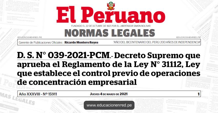 D. S. N° 039-2021-PCM.- Decreto Supremo que aprueba el Reglamento de la Ley N° 31112, Ley que establece el control previo de operaciones de concentración empresarial
