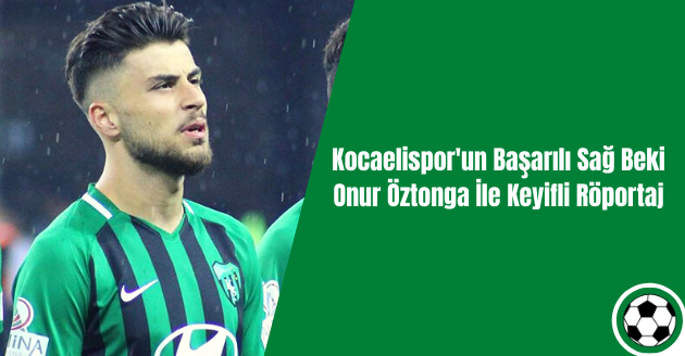 Kocaelispor'un Başarılı Sağ Beki Onur Öztonga İle Keyifli Röportaj