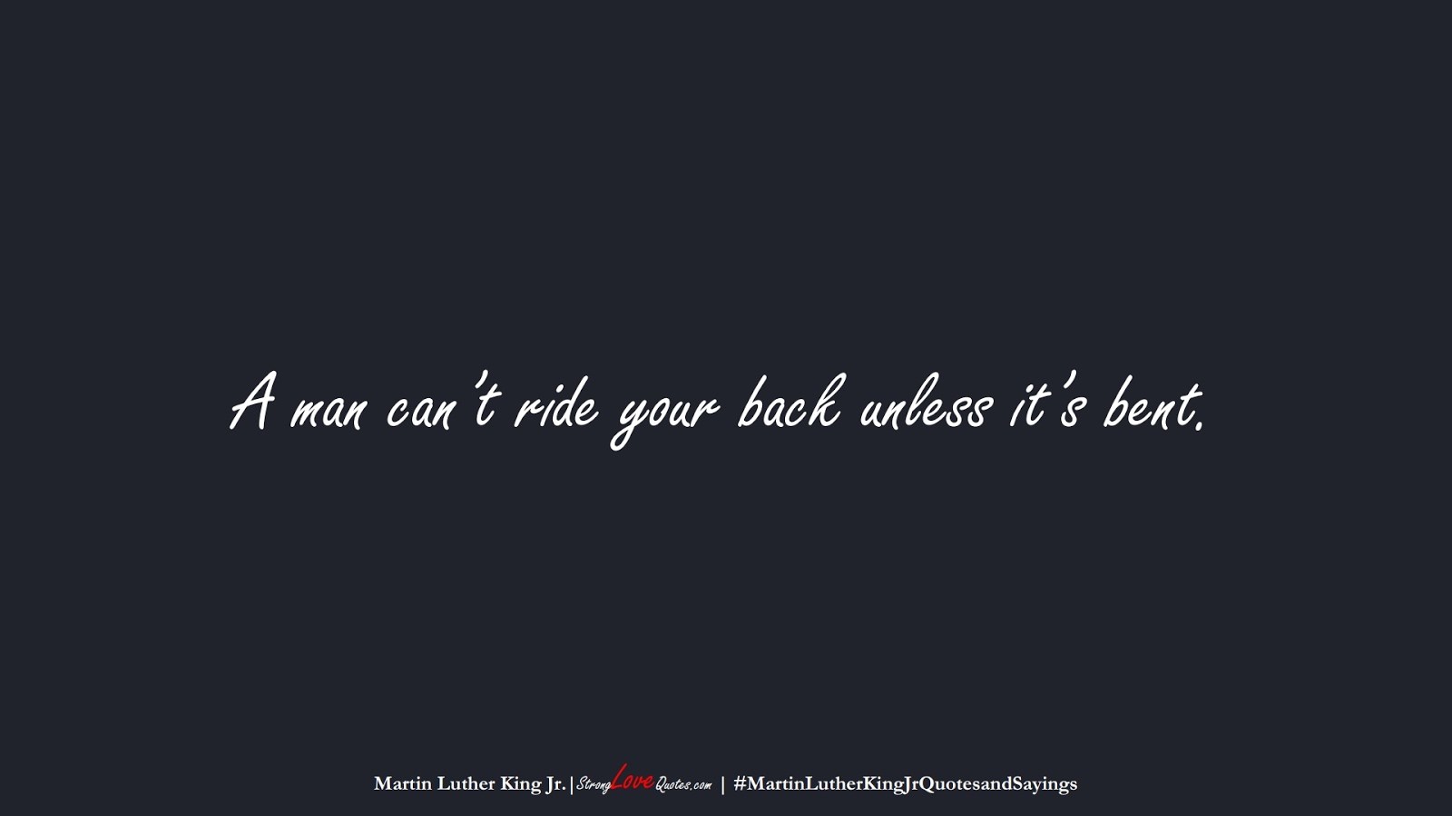 A man can't ride your back unless it's bent. (Martin Luther King Jr.);  #MartinLutherKingJrQuotesandSayings