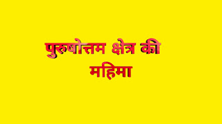 पुरुषोत्तम क्षेत्र की महिमा अपार एवं अनंत है : Glory of Purushottam region